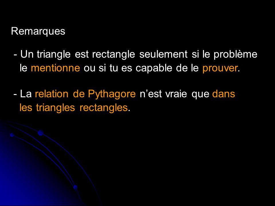- Un triangle est rectangle seulement si le problème le mentionne ou si tu es capable de le prouver. Remarques - La relation de Pythagore nest vraie q
