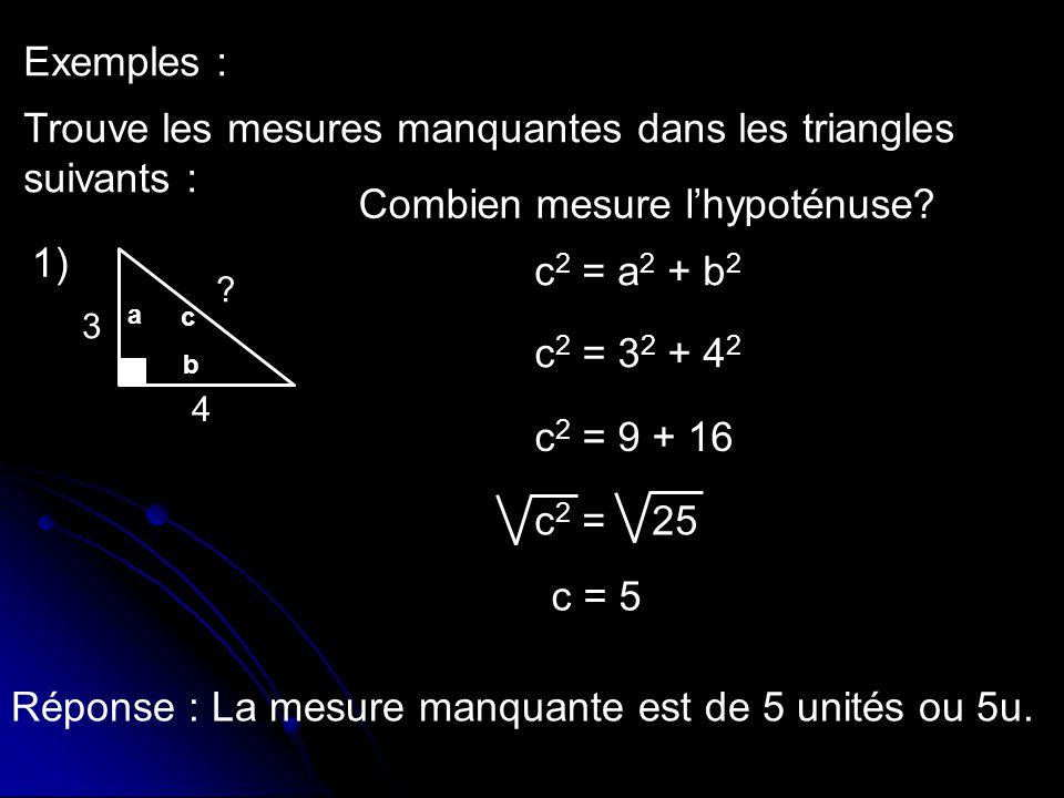 Exemples : Trouve les mesures manquantes dans les triangles suivants : c 2 = a 2 + b 2 c 2 = 3 2 + 4 2 c 2 = 9 + 16 c 2 = 25 c = 5 Réponse : La mesure