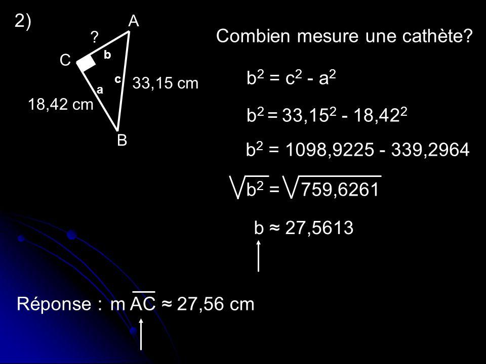2) b 2 = c 2 - a 2 b 2 = 33,15 2 - 18,42 2 b 2 = 1098,9225 - 339,2964 b 2 = 759,6261 b 27,5613 Réponse : m AC 27,56 cm Combien mesure une cathète? 33,