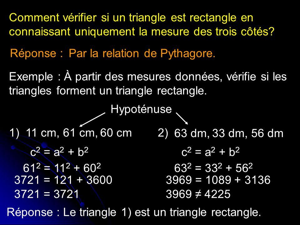 Comment vérifier si un triangle est rectangle en connaissant uniquement la mesure des trois côtés? Par la relation de Pythagore. Exemple : À partir de