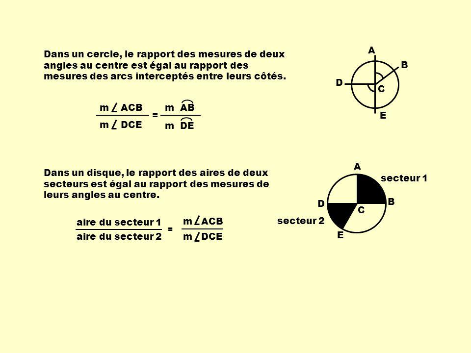 Dans un cercle, le rapport des mesures de deux angles au centre est égal au rapport des mesures des arcs interceptés entre leurs côtés. A B C D E Dans
