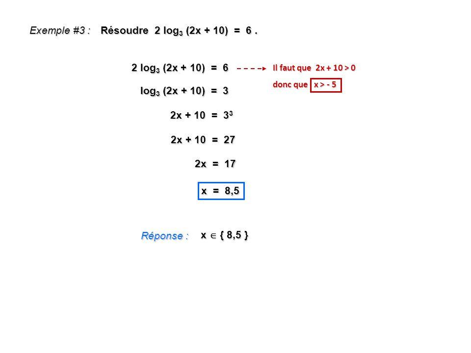 Exemple #3 : Résoudre 2 log 3 (2x + 10) = 6. Réponse : x { 8,5 } 2 log 3 (2x + 10) = 6 log 3 (2x + 10) = 3 2x + 10 = 3 3 2x + 10 = 27 2x = 17 x = 8,5