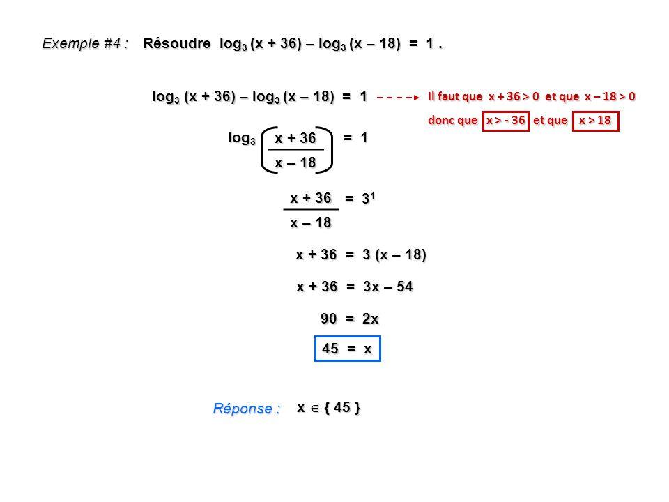 Exemple #4 : Résoudre log 3 (x + 36) – log 3 (x – 18) = 1. Réponse : x { 45 } log 3 (x + 36) – log 3 (x – 18) = 1 log 3 = 1 Il faut que x + 36 > 0 et