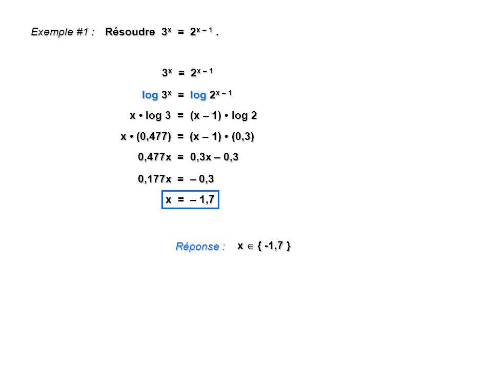 Exemple #1 : Résoudre 3 x = 2 x – 1. Réponse : x { -1,7 } 3 x = 2 x – 1 log 3 x = log 2 x – 1 x log 3 = (x – 1) log 2 x (0,477) = (x – 1) (0,3) 0,477x