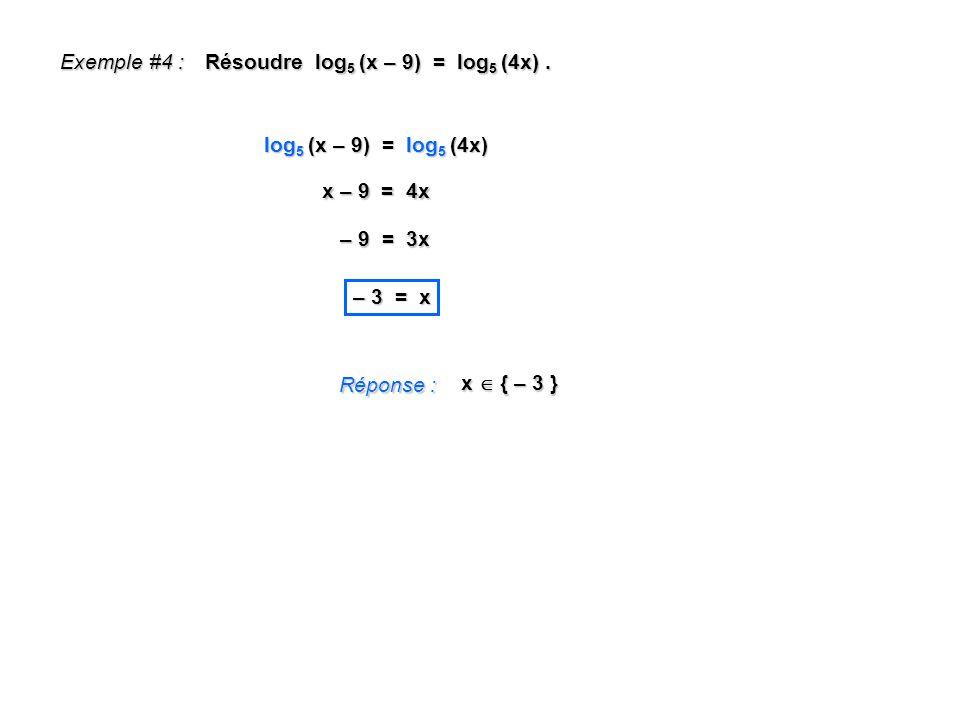 Exemple #4 : Résoudre log 5 (x – 9) = log 5 (4x). Réponse : x { – 3 } log 5 (x – 9) = log 5 (4x) x – 9 = 4x – 9 = 3x – 3 = x