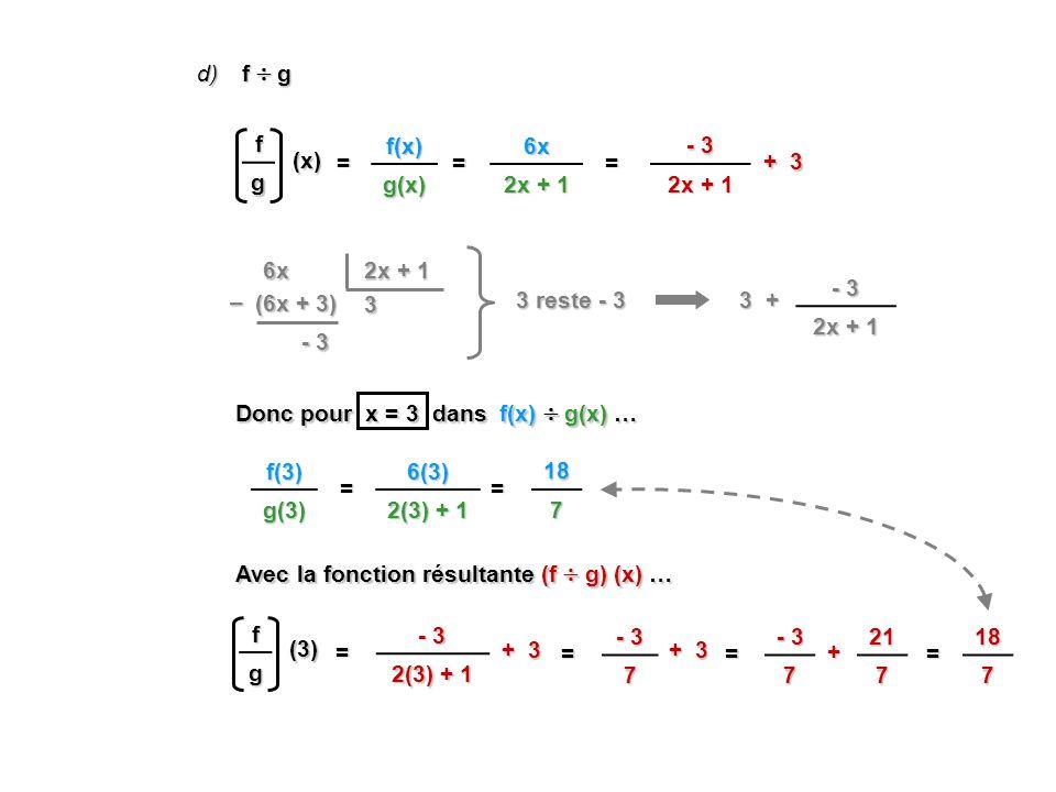 d) f g =6x 2x + 1 (x) 6x 3 (6x + 3) – - 3 3 + - 3 2x + 1 3 reste - 3 = + 3 - 3 2x + 1 Donc pour x = 3 dans f(x) g(x) … Avec la fonction résultante (f g) (x) … f g =6(3) 2(3) + 1 (3) =187 fg =f(x)g(x) f(3)g(3) - 3 2(3) + 1 = - 3 7 = + 7 =217 + 3 187 =