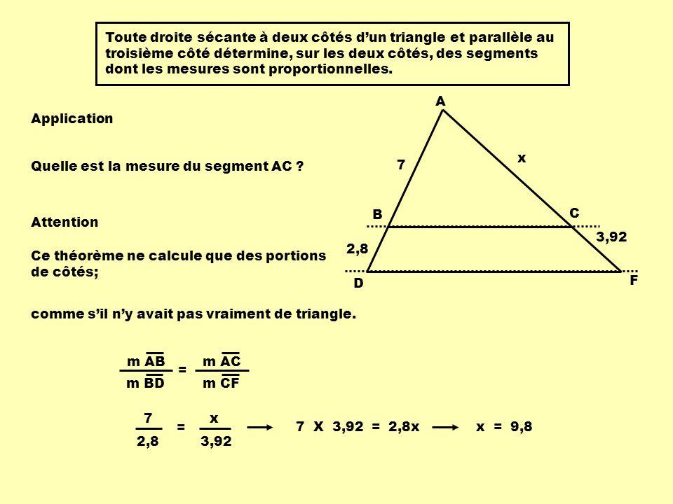 Attention 7 2,8 x 3,92 A B D C F Si on cherche des portions de triangles, m AC m CF m AB m BD = x 3,92 7 2,8 = la proportion à utiliser est : m BC m DE m AB m AD Si on cherche des côtés de triangles, A B C 7 12 3 D E x 7 = la proportion à utiliser est : 12 x 7 10 =