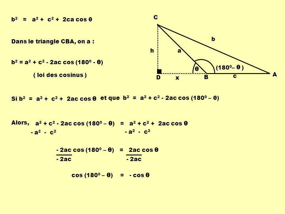 Dans le triangle CBA, on a : b 2 = a 2 + c 2 - 2ac cos (180 0 - θ ) Si b 2 = a 2 + c 2 + 2ac cos θ et queb 2 = a 2 + c 2 - 2ac cos (180 0 – θ) a 2 + c 2 - 2ac cos (180 0 – θ ) = a 2 + c 2 + 2ac cos θ - 2ac cos (180 0 – θ ) = 2ac cos θ cos (180 0 – θ ) = - cos θ Alors, D h C B A b a c x θ (180 0 – ) θ ( loi des cosinus ) - a 2 - c 2 - 2ac b 2 = a 2 + c 2 + 2ca cos θ