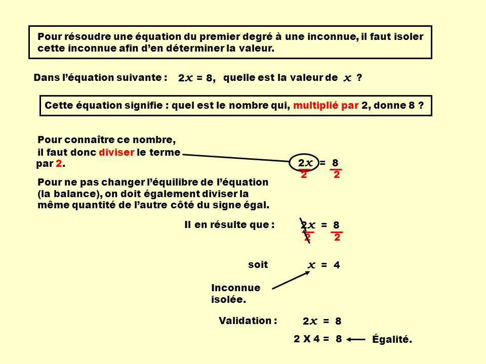 Pour résoudre une équation du premier degré à une inconnue, il faut isoler cette inconnue afin den déterminer la valeur. Dans léquation suivante : = 8