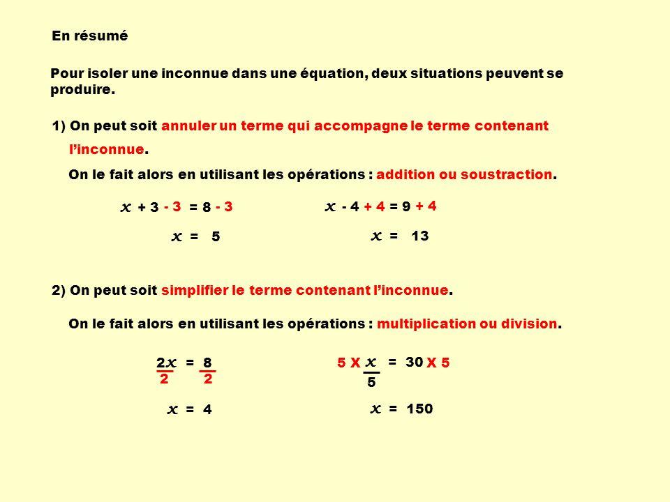 1) On peut soit annuler un terme qui accompagne le terme contenant linconnue. 2) On peut soit simplifier le terme contenant linconnue. Pour isoler une