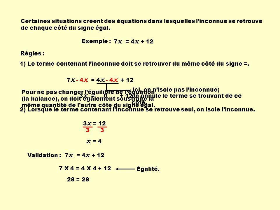 7 x = 4 x + 12 Règles : 3 x = 0 + 12 2) Lorsque le terme contenant linconnue se retrouve seul, on isole linconnue. 3 x = 12 3 3 x = 4 Validation : 7 X