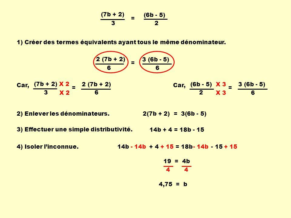 3 (6b - 5) 2 (7b + 2) (7b + 2) 3 (6b - 5) 2 = 2 (7b + 2) 6 3 (6b - 5) 6 = Car, (7b + 2) 3 = 6 X 2 Car, (6b - 5) 2 = 6 X 3 2(7b + 2) = 3(6b - 5) 14b + 4 = 18b - 15 - 14b + 15 19 = 4b 4,75 = b 1) Créer des termes équivalents ayant tous le même dénominateur.