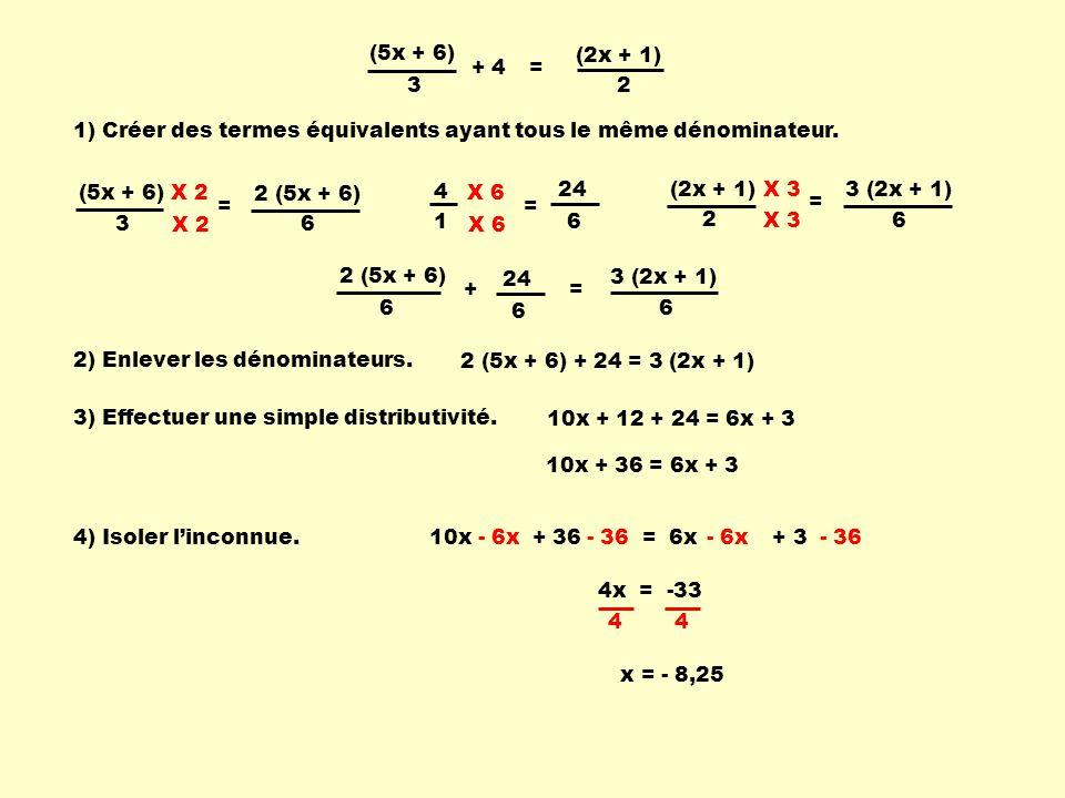 3 (2x + 1) 2 (5x + 6) (5x + 6) 3 (2x + 1) 2 = (5x + 6) 3 = 6 X 2 (2x + 1) 2 = 6 X 3 2 (5x + 6) + 24 = 3 (2x + 1) 10x + 12 + 24 = 6x + 3 10x + 36 = 6x + 3 - 6x - 36 4x = -33 x = - 8,25 1) Créer des termes équivalents ayant tous le même dénominateur.