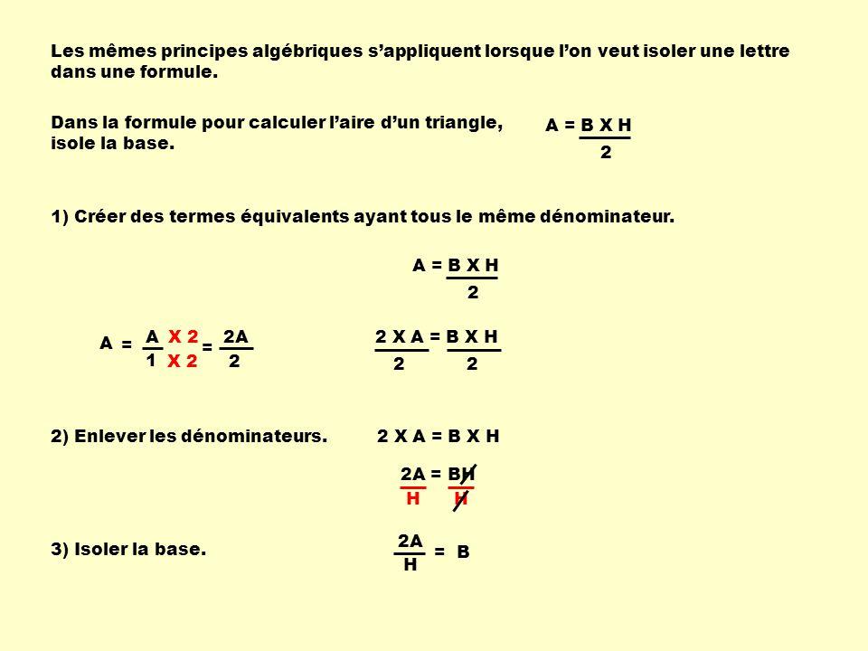 X 2 Les mêmes principes algébriques sappliquent lorsque lon veut isoler une lettre dans une formule. Dans la formule pour calculer laire dun triangle,