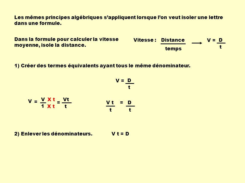 Les mêmes principes algébriques sappliquent lorsque lon veut isoler une lettre dans une formule. V D t = Dans la formule pour calculer la vitesse moye