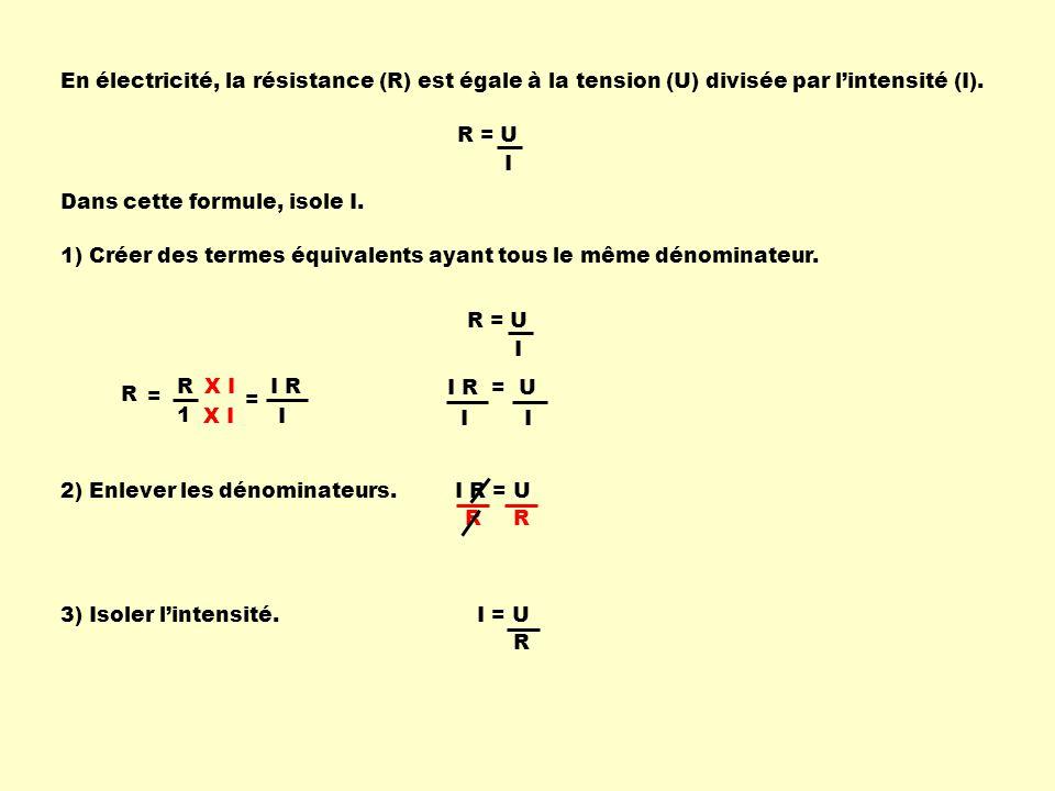 En électricité, la résistance (R) est égale à la tension (U) divisée par lintensité (I). R = U I Dans cette formule, isole I. 1) Créer des termes équi