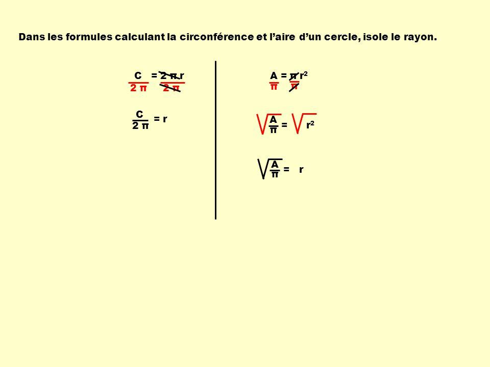 C = 2 π rA = π r 2 Dans les formules calculant la circonférence et laire dun cercle, isole le rayon. 2 π C = r π π π A = r 2 = r π A