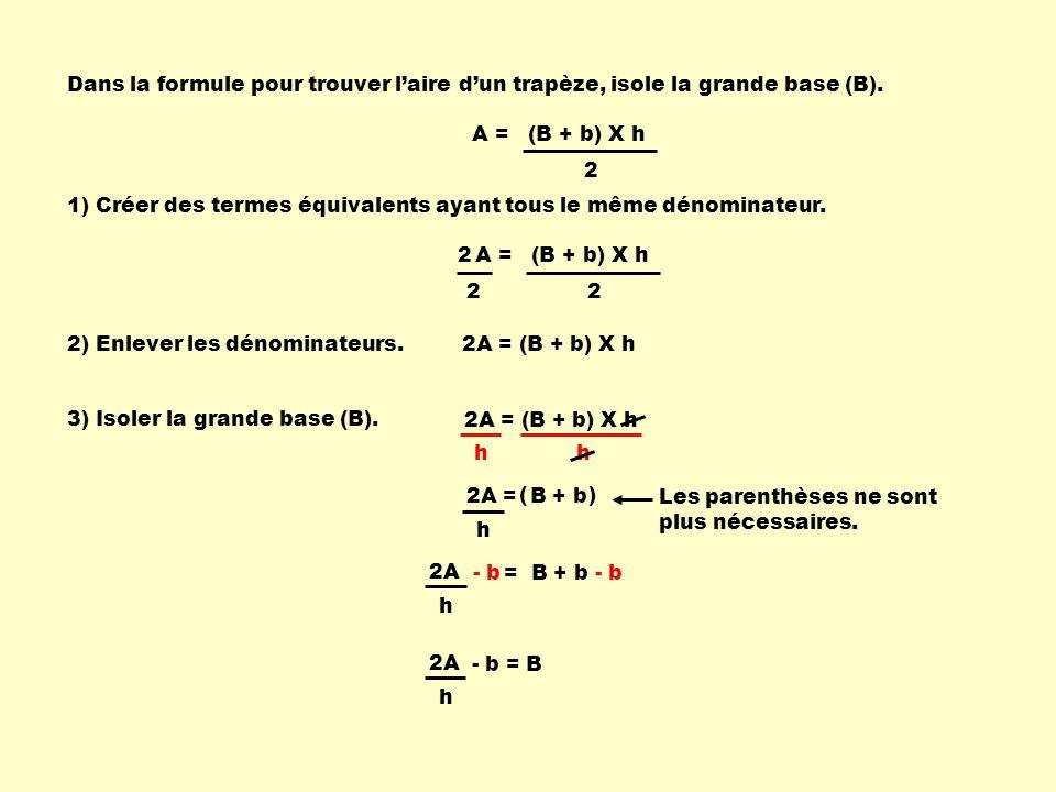 2A = B + b h A = (B + b) X h 2 Dans la formule pour trouver laire dun trapèze, isole la grande base (B). 1) Créer des termes équivalents ayant tous le