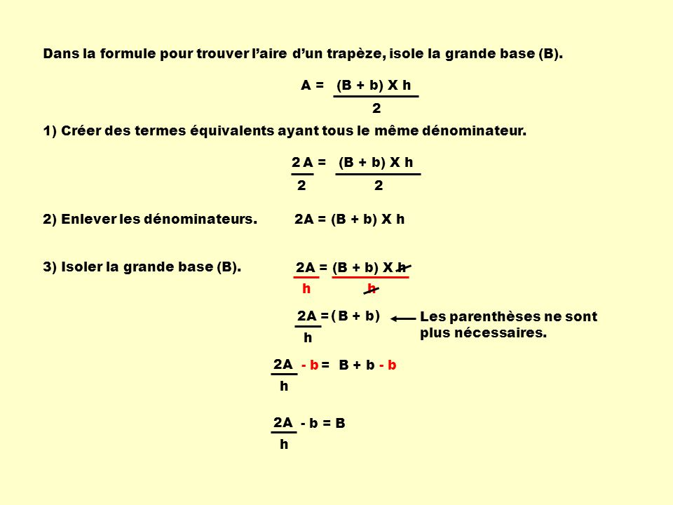 2A = B + b h A = (B + b) X h 2 Dans la formule pour trouver laire dun trapèze, isole la grande base (B).