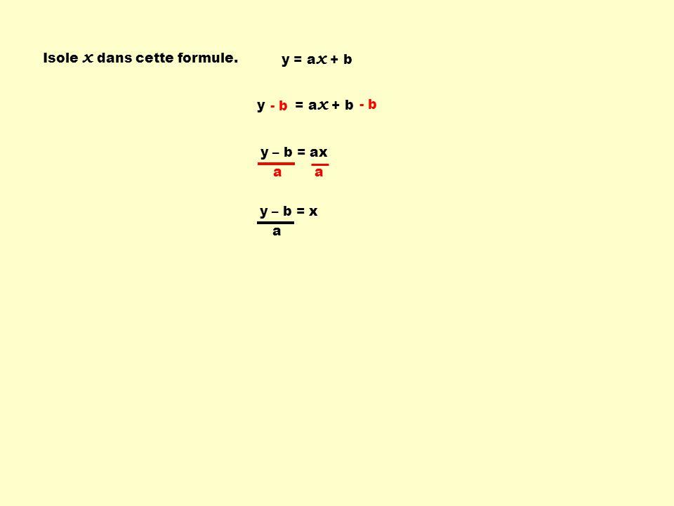 Isole x dans cette formule. y = a x + b - b y – b = ax a a y – b = x a