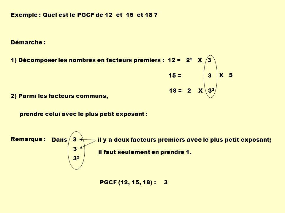 Exemple :Quel est le PGCF de 12 et 15 et 18 ? Démarche : 1) Décomposer les nombres en facteurs premiers :12 = 2 2 X 3 2) Parmi les facteurs communs, p