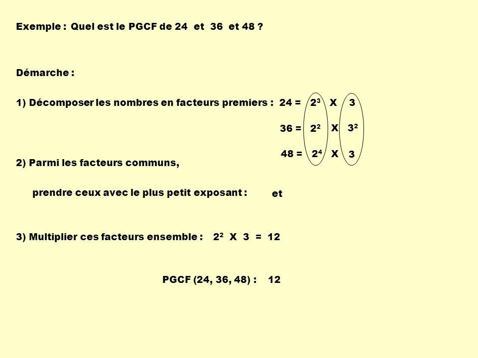Exemple :Quel est le PGCF de 24 et 36 et 48 ? Démarche : 1) Décomposer les nombres en facteurs premiers :24 = 2 3 X 3 2) Parmi les facteurs communs, p
