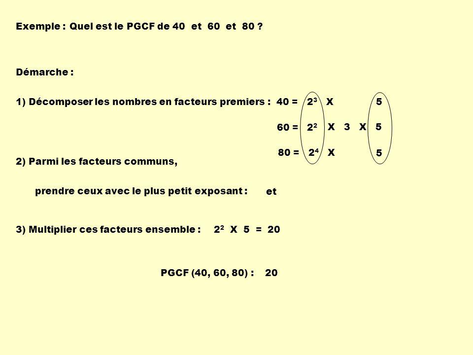 Exemple :Quel est le PGCF de 40 et 60 et 80 ? Démarche : 1) Décomposer les nombres en facteurs premiers :40 = 2 3 X 5 2) Parmi les facteurs communs, p