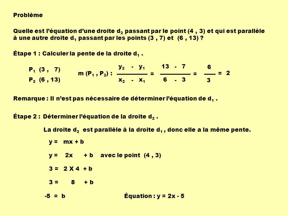 Problème Quelle est léquation dune droite d 2 passant par le point (4, 3) et qui est parallèle à une autre droite d 1 passant par les points (3, 7) et (6, 13) .