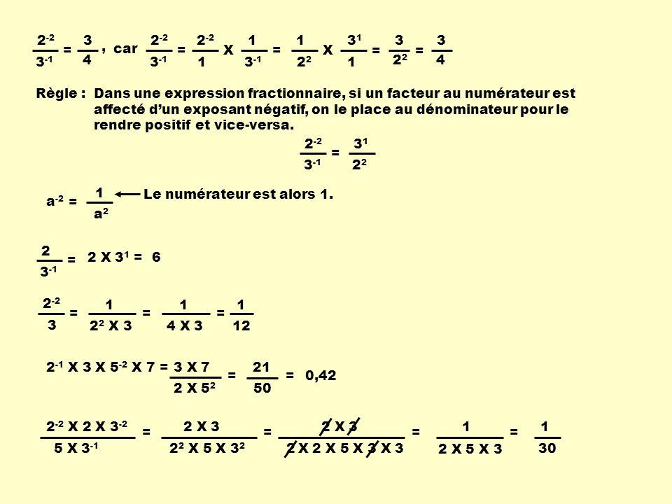 2 -2 3 -1 = car 2 -2 3 -1 = 2 -2 1 X 1 3 -1 = 12 X 3131 1 = 32 = 3 4 Règle :Dans une expression fractionnaire, si un facteur au numérateur est affecté dun exposant négatif, on le place au dénominateur pour le rendre positif et vice-versa.