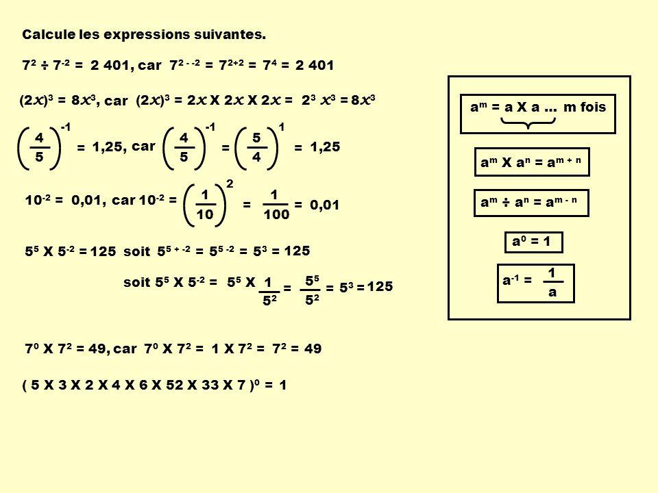 Calcule les expressions suivantes. a m X a n = a m + n a m ÷ a n = a m - n a -1 = a 1 a m = a X a …m fois a 0 = 1 7 2 ÷ 7 -2 =7 2 - -2 =7 2+2 =7 4 =2