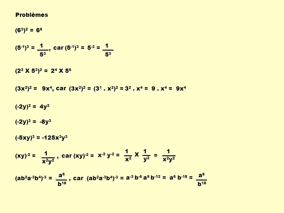 Problèmes (6 3 ) 2 =6 (5 -1 ) 3 =car(5 -1 ) 3 =5 -3 = 1 5353 (2 2 X 5 3 ) 2 =2 4 X 5 6 (3x 2 ) 2 =9x 4, (-2y) 2 =4y 2 (-2y) 3 =-8y 3 (-5xy) 3 =-125x 3 y 3 (xy) -2 = (ab 2 a -3 b 4 ) -3 =car(ab 2 a -3 b 4 ) -3 = a -3 b -6 a 9 b -12 =a 6 b -18 = a6a6 b 18 car(xy) -2 = x -2 y -2 = 1 x2y2x2y2 car (3x 2 ) 2 =(3 1.