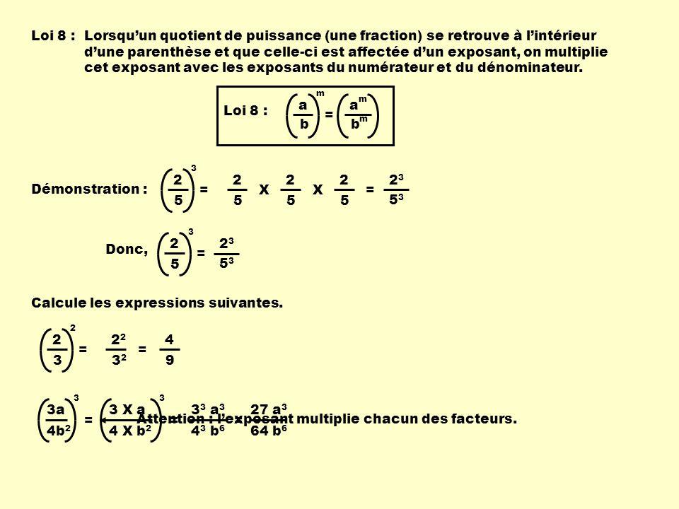 Loi 8 :Lorsquun quotient de puissance (une fraction) se retrouve à lintérieur dune parenthèse et que celle-ci est affectée dun exposant, on multiplie cet exposant avec les exposants du numérateur et du dénominateur.