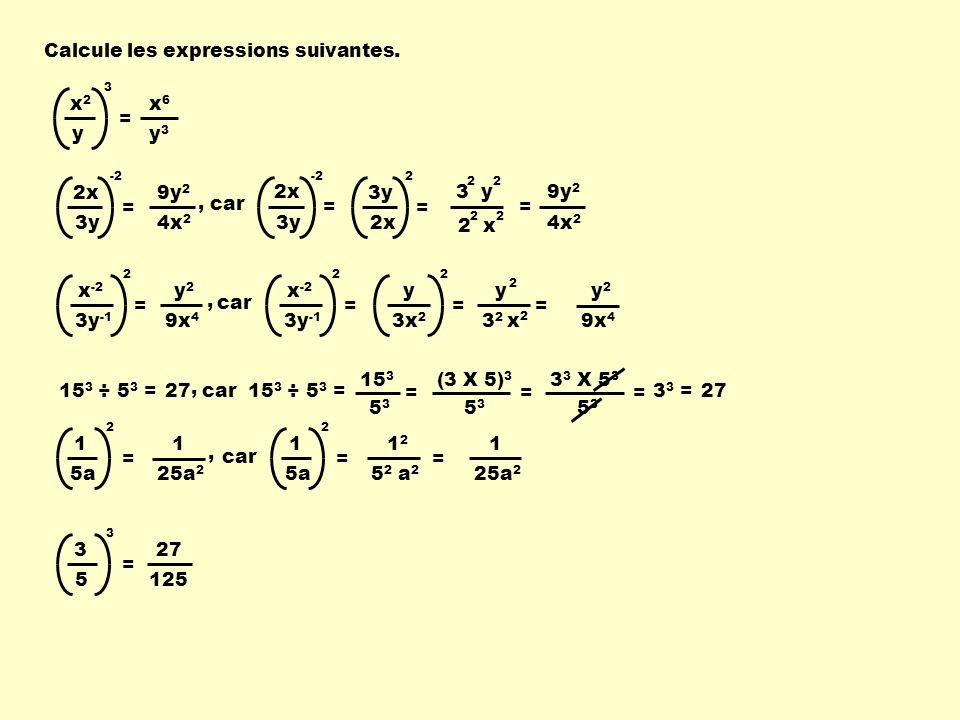 Calcule les expressions suivantes. x2x2 y 3 = x6x6 y3y3 2x 3y -2 = 3y 2x 2 = x -2 3y -1 2 = y 3x 2 2 = 15 3 ÷ 5 3 = 15 3 5353 = car15 3 ÷ 5 3 = (3 X 5