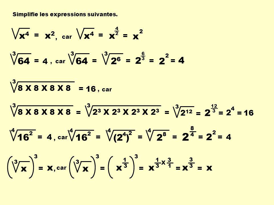 Simplifie les expressions suivantes. x4x4 = car x4x4 = x 4 2 = 64 = 3 x 2 = 3 2626 = 3 2 6 3 = 2 2 = 4 8 X 8 X 8 X 8 = 3 car 8 X 8 X 8 X 8 = 3 2 3 X 2