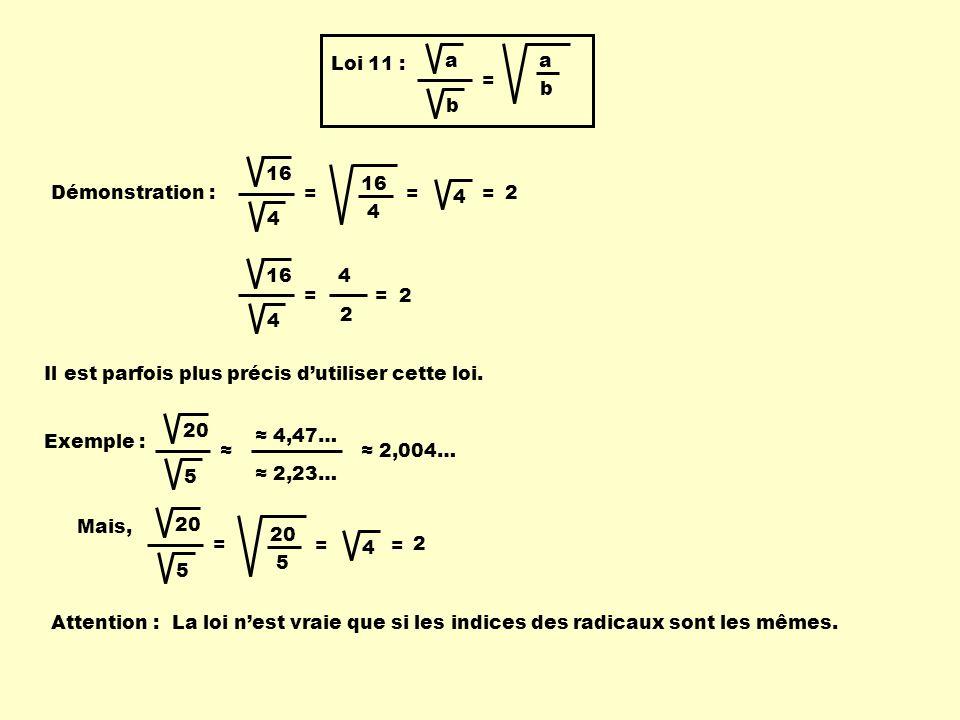 b a Loi 11 : a b = Démonstration : 16 4 = 4 = 2 4 = 4 = 4 2 = 2 Il est parfois plus précis dutiliser cette loi. Exemple : 20 5 4,47… 2,23… 2,004… Mais