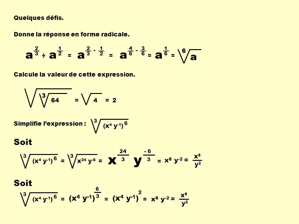 Quelques défis. Donne la réponse en forme radicale. a 2 3 a 1 2 ÷= a 2 3 1 2 - = a 4 6 3 6 - = a 1 6 = a 6 3 64= 4 = 2 3 (x 4 y -1 )= 6 3 x 24 y -6 =