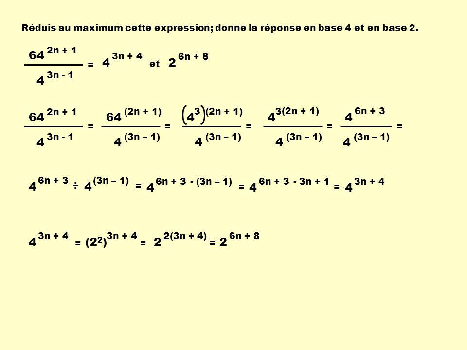 Réduis au maximum cette expression; donne la réponse en base 4 et en base 2. 64 2n + 1 4 3n - 1 = 4 3n + 4 64 2n + 1 4 3n - 1 = 64 (2n + 1) 4 (3n – 1)