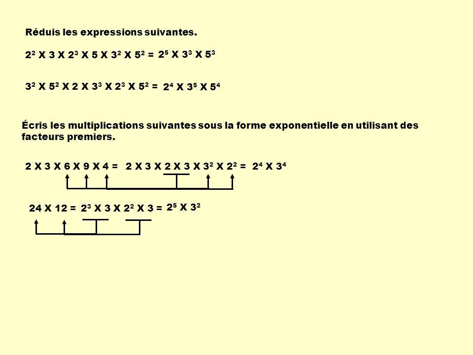 Réduis les expressions suivantes. 2 2 X 3 X 2 3 X 5 X 3 2 X 5 2 = 2 5 X 3 3 X 5 3 24 X 12 = 3 2 X 5 2 X 2 X 3 3 X 2 3 X 5 2 = 2 4 X 3 5 X 5 4 Écris le