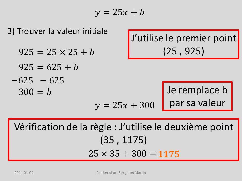 3) Trouver la valeur initiale Jutilise le premier point (25, 925) Vérification de la règle : Jutilise le deuxième point (35, 1175) Je remplace b par sa valeur 2014-01-09Par Jonathan Bergeron Martin