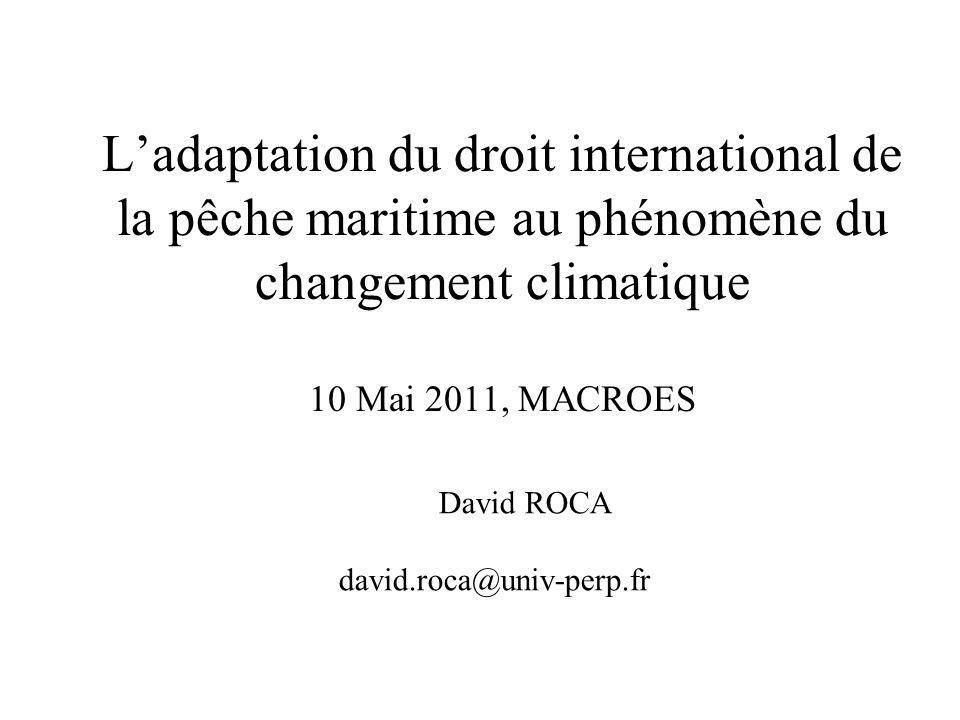 Ladaptation du droit international de la pêche maritime au phénomène du changement climatique 10 Mai 2011, MACROES David ROCA david.roca@univ-perp.fr