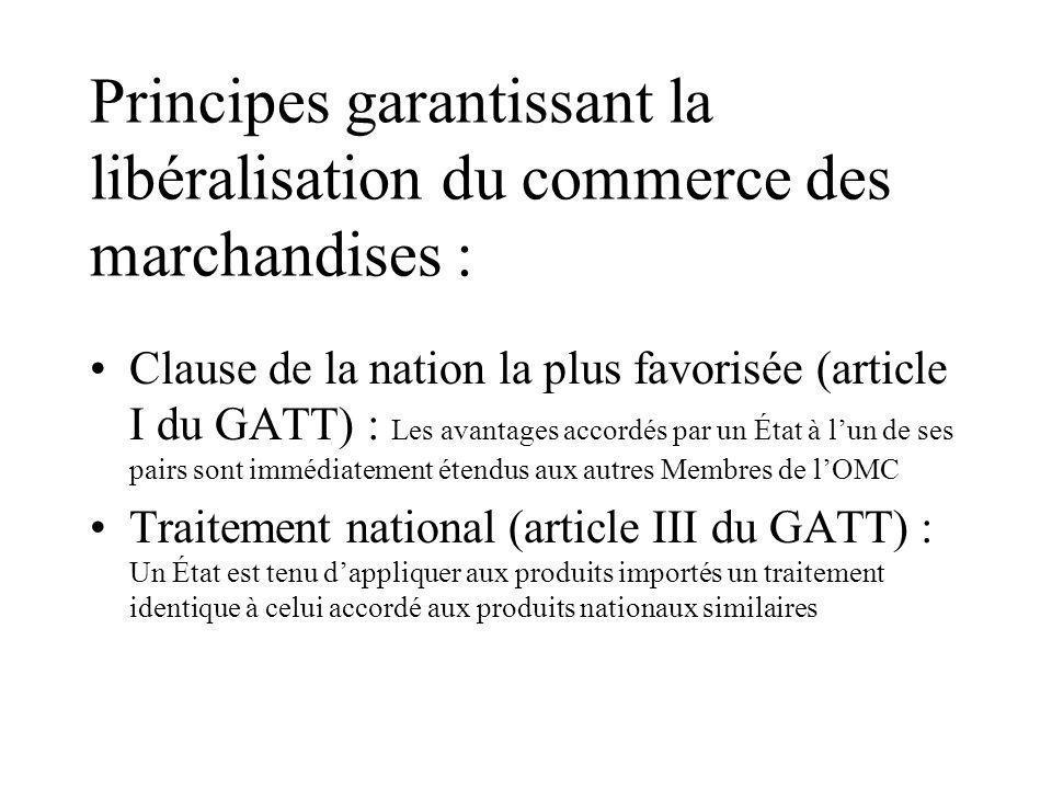 Principes garantissant la libéralisation du commerce des marchandises : Clause de la nation la plus favorisée (article I du GATT) : Les avantages accordés par un État à lun de ses pairs sont immédiatement étendus aux autres Membres de lOMC Traitement national (article III du GATT) : Un État est tenu dappliquer aux produits importés un traitement identique à celui accordé aux produits nationaux similaires