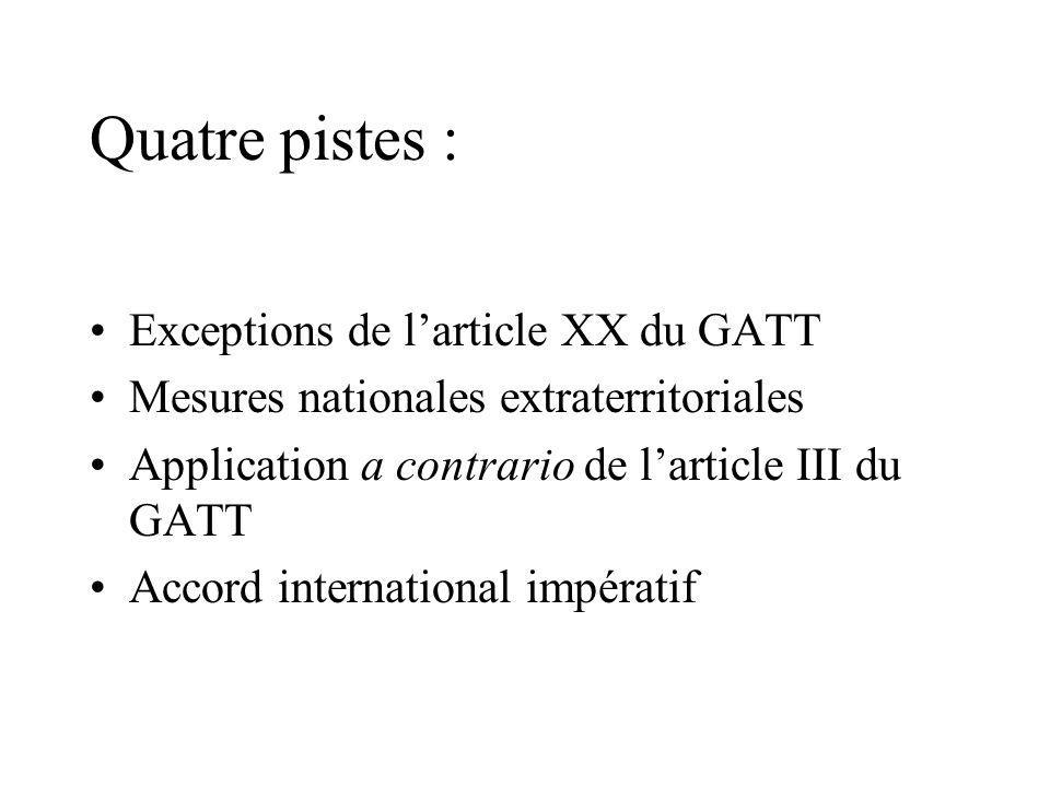 Quatre pistes : Exceptions de larticle XX du GATT Mesures nationales extraterritoriales Application a contrario de larticle III du GATT Accord international impératif