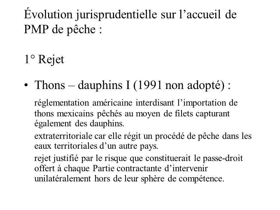 Évolution jurisprudentielle sur laccueil de PMP de pêche : 1° Rejet Thons – dauphins I (1991 non adopté) : réglementation américaine interdisant limportation de thons mexicains pêchés au moyen de filets capturant également des dauphins.
