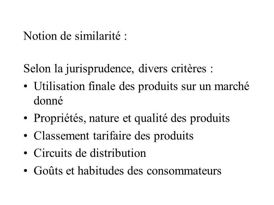Notion de similarité : Selon la jurisprudence, divers critères : Utilisation finale des produits sur un marché donné Propriétés, nature et qualité des produits Classement tarifaire des produits Circuits de distribution Goûts et habitudes des consommateurs