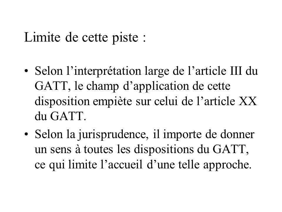 Limite de cette piste : Selon linterprétation large de larticle III du GATT, le champ dapplication de cette disposition empiète sur celui de larticle XX du GATT.