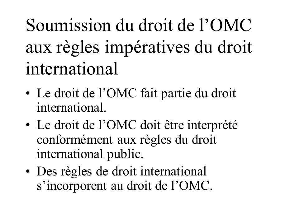 Soumission du droit de lOMC aux règles impératives du droit international Le droit de lOMC fait partie du droit international.