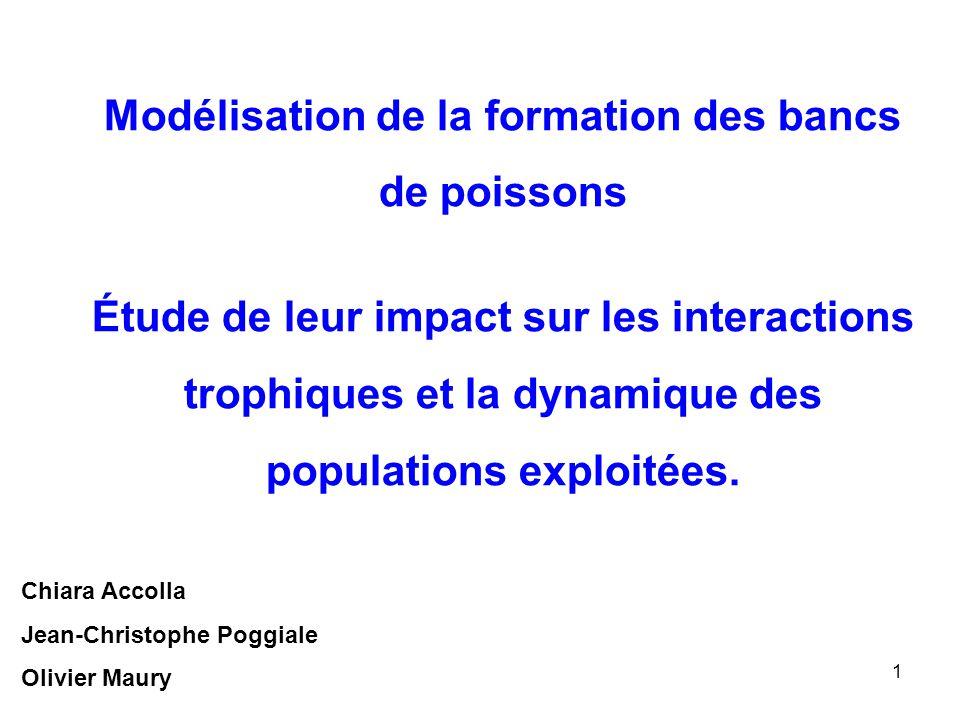 1 Modélisation de la formation des bancs de poissons Étude de leur impact sur les interactions trophiques et la dynamique des populations exploitées.