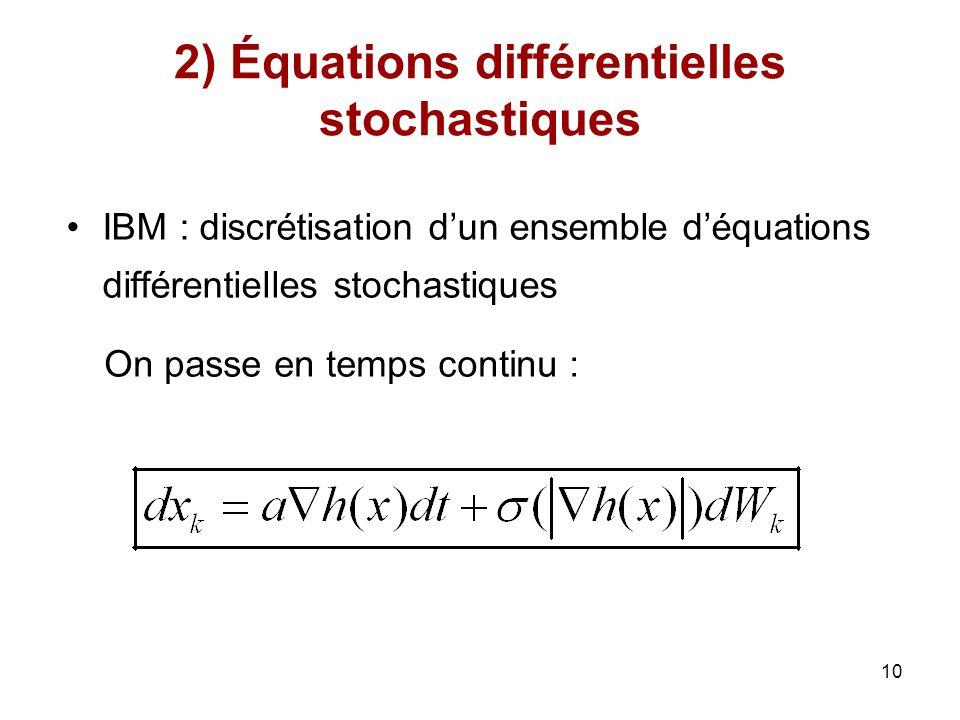 10 2) Équations différentielles stochastiques IBM : discrétisation dun ensemble déquations différentielles stochastiques On passe en temps continu :