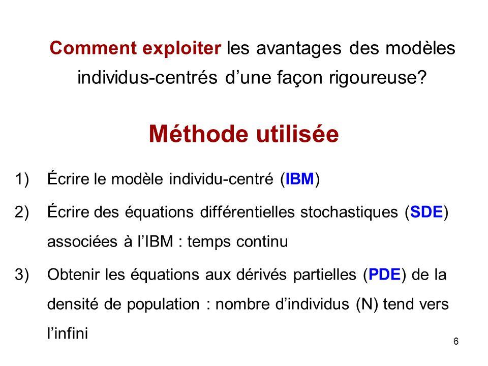 6 Méthode utilisée 1)Écrire le modèle individu-centré (IBM) 2)Écrire des équations différentielles stochastiques (SDE) associées à lIBM : temps contin