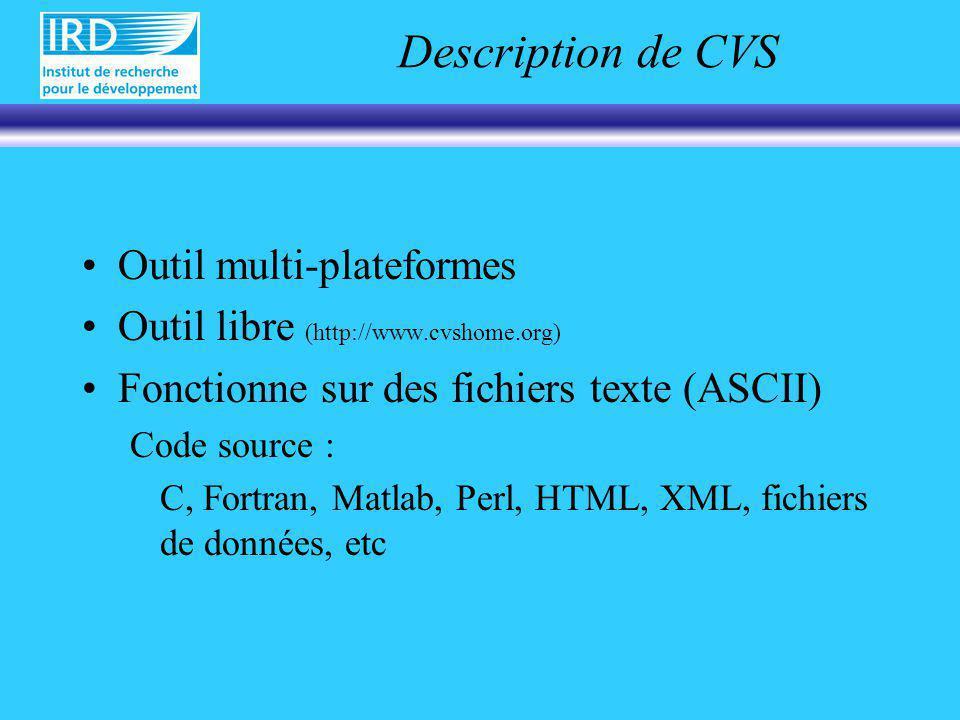 Description de CVS Outil multi-plateformes Outil libre (http://www.cvshome.org) Fonctionne sur des fichiers texte (ASCII) Code source : C, Fortran, Matlab, Perl, HTML, XML, fichiers de données, etc